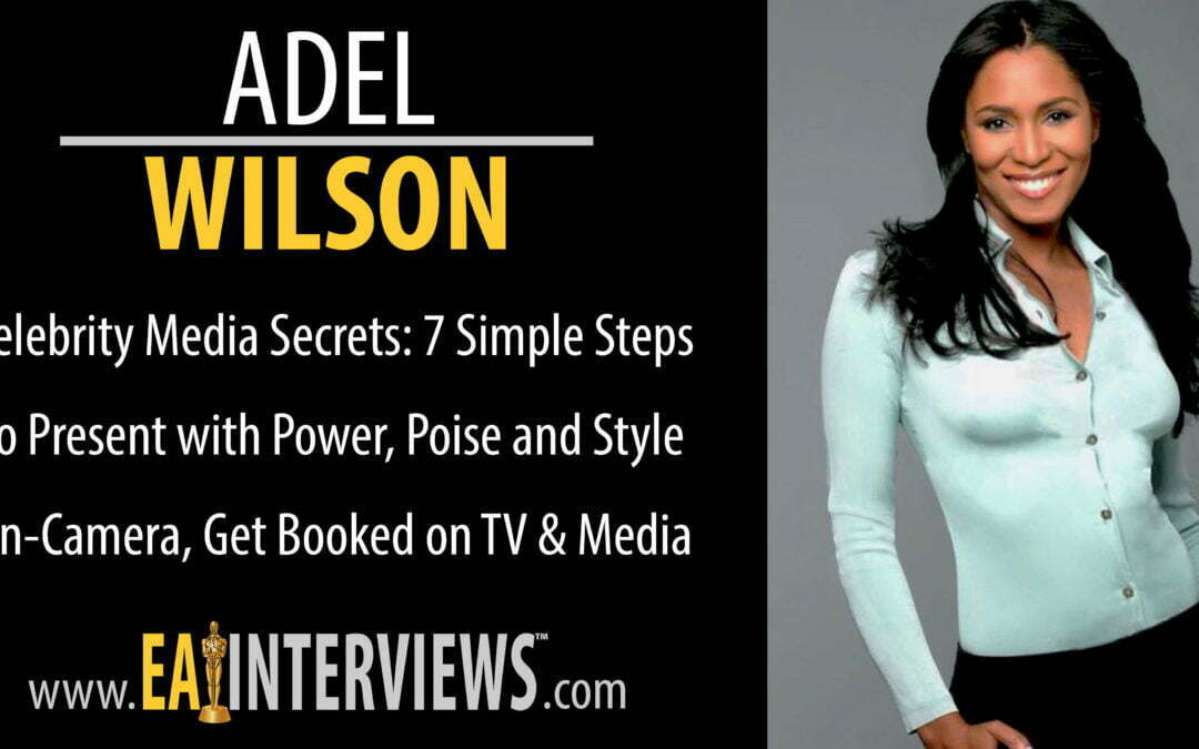 0107: Celebrity Media Secrets: 7 Simple Steps to Present with Power, Poise and Style On-Camera with Best Selling Author, Speaker, Model, Actress, Award-Winning Producer, TV Host, Media Coach & CEO Adel Wilson