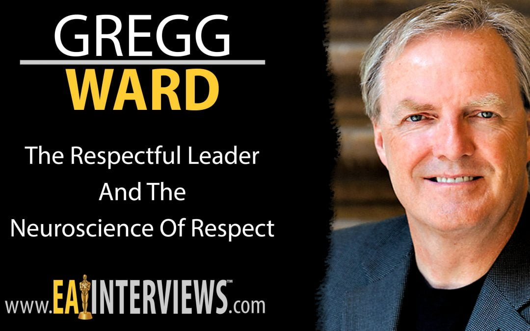 The Respectful Leader and the Neuroscience of Respect with Author, Speaker & CEO of the Gregg Ward Group Gregg Ward on Episode #0176