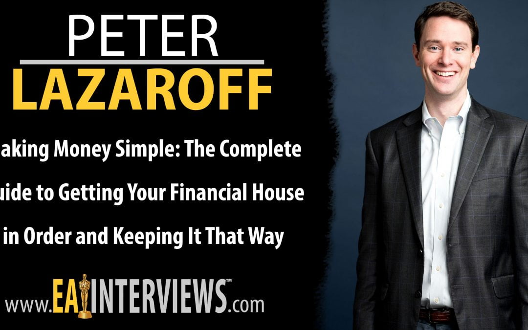 0188: Making Money Simple: The Complete Guide to Getting Your Financial House in Order and Keeping It That Way Forever with Peter Lazaroff