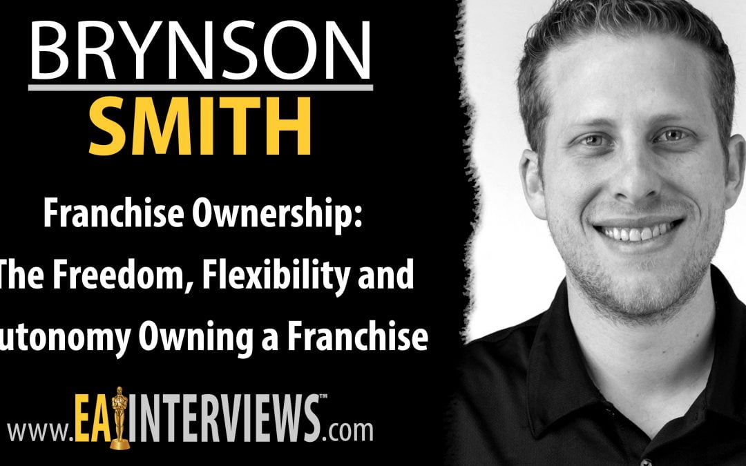 Franchise Ownership: The Freedom, Flexibility, and Autonomy Owning a Franchise Can Offer with Brynson Smith on Episode #0191
