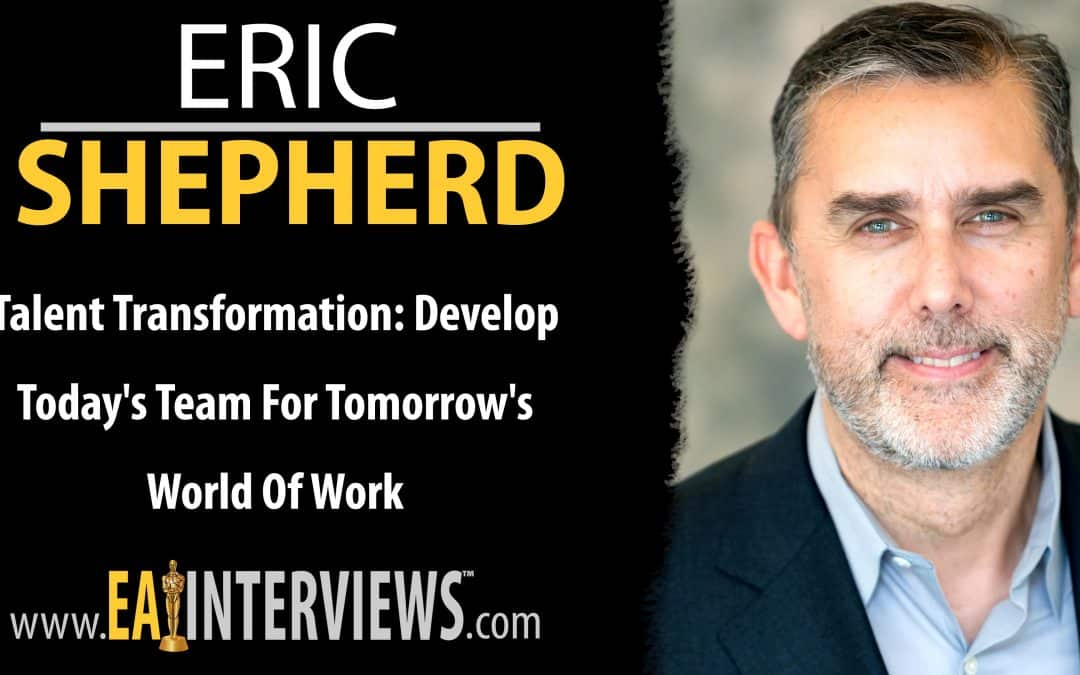 Talent Transformation: Develop Today's Team for Tomorrow's World of Work with Eric Shepard on Episode #0275