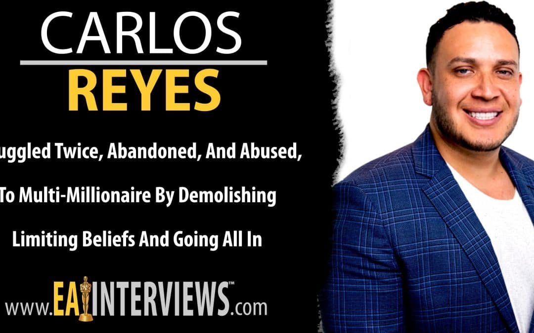 Smuggled Twice, Abandoned, and Abused, to Multi-Millionaire by Demolishing Limiting Beliefs and Going All In with CEO Carlos Reyes on Episode #0278