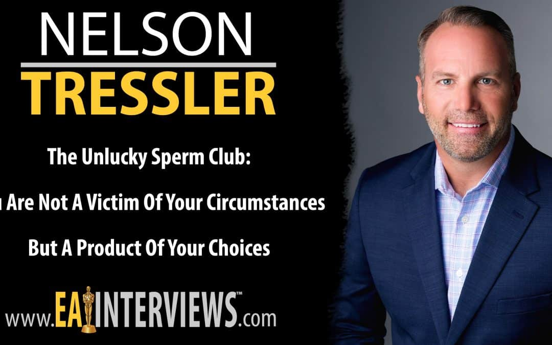 The Unlucky Sperm Club: You are Not a Victim of Your Circumstances But a Product of Your Choices with Nelson Tressler on Episode #0282