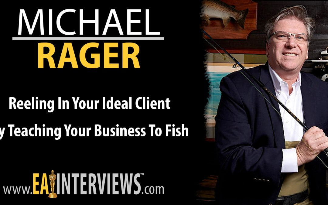 Reeling in Your Ideal Client by Teaching Your Business to Fish with Michael Rager on Episode #0159